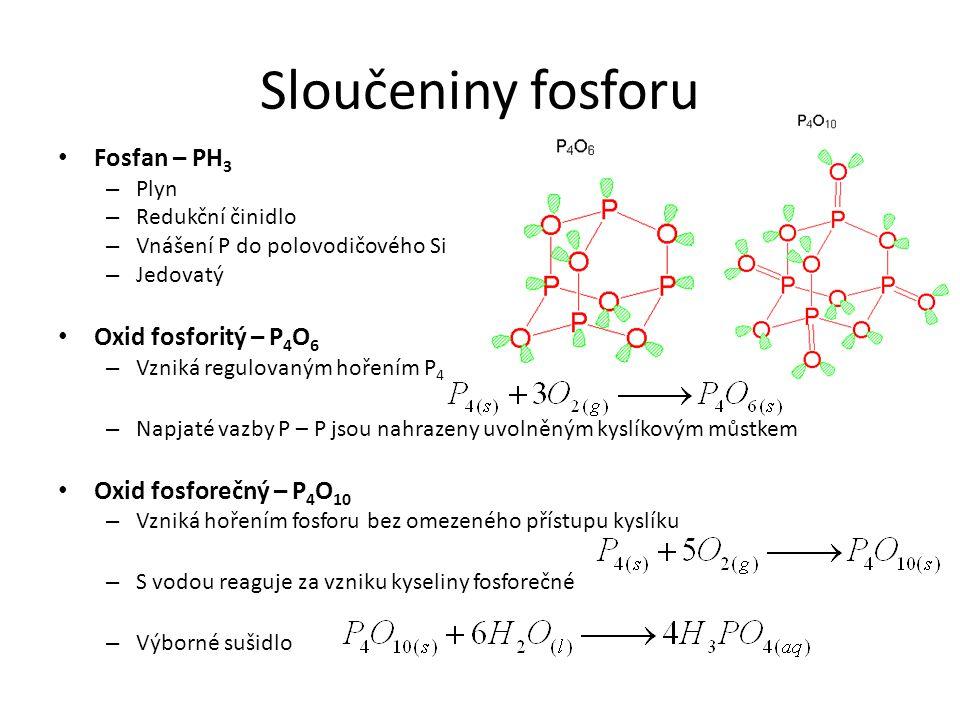 Sloučeniny fosforu Fosfan – PH 3 – Plyn – Redukční činidlo – Vnášení P do polovodičového Si – Jedovatý Oxid fosforitý – P 4 O 6 – Vzniká regulovaným h