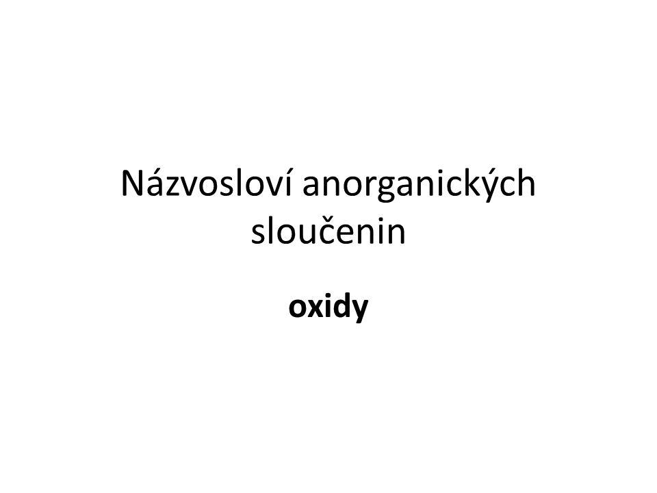 Názvosloví oxidů Oxidy jsou dvouprvkové sloučeniny kyslíku a dalšího prvku.