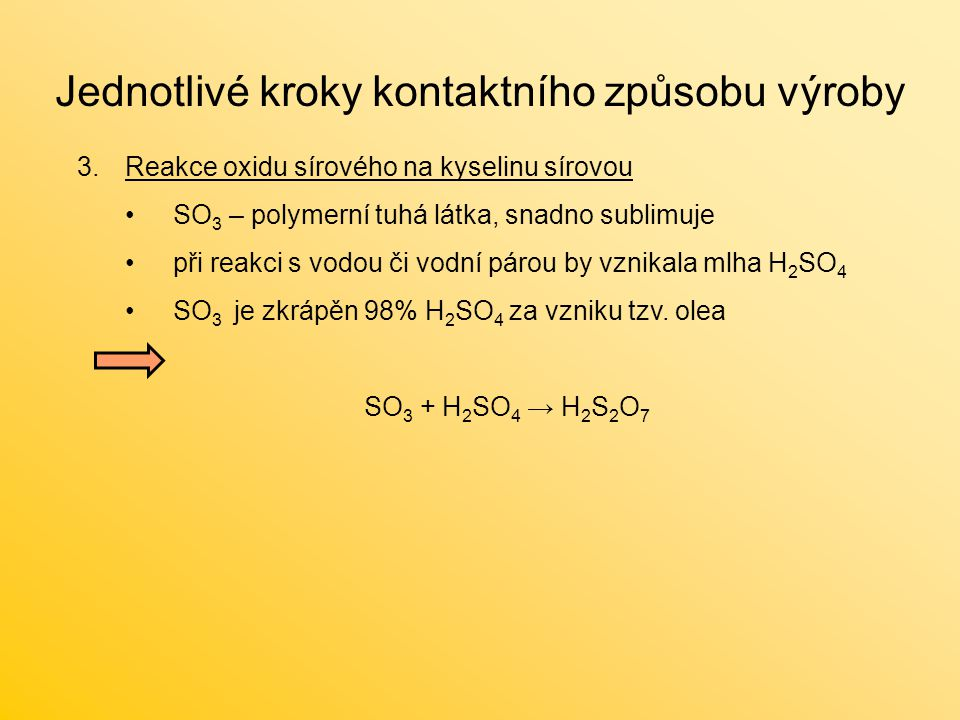 Jednotlivé kroky kontaktního způsobu výroby 3.Reakce oxidu sírového na kyselinu sírovou SO 3 – polymerní tuhá látka, snadno sublimuje při reakci s vodou či vodní párou by vznikala mlha H 2 SO 4 SO 3 je zkrápěn 98% H 2 SO 4 za vzniku tzv.