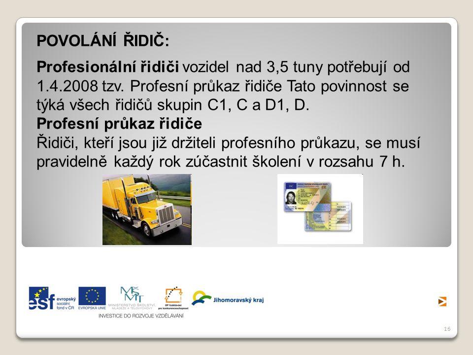 16 Profesionální řidiči vozidel nad 3,5 tuny potřebují od 1.4.2008 tzv. Profesní průkaz řidiče Tato povinnost se týká všech řidičů skupin C1, C a D1,