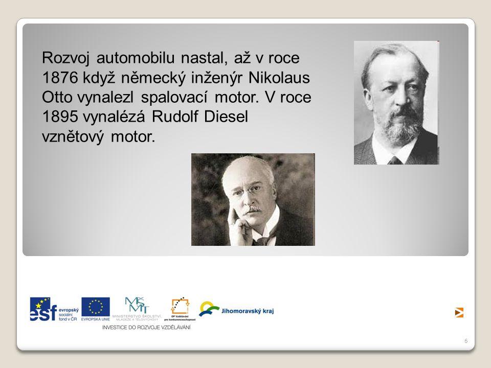 6 Rozvoj automobilu nastal, až v roce 1876 když německý inženýr Nikolaus Otto vynalezl spalovací motor. V roce 1895 vynalézá Rudolf Diesel vznětový mo