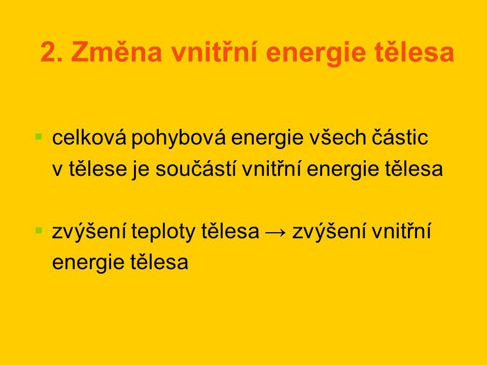 2. Změna vnitřní energie tělesa   celková pohybová energie všech částic v tělese je součástí vnitřní energie tělesa   zvýšení teploty tělesa → zvý