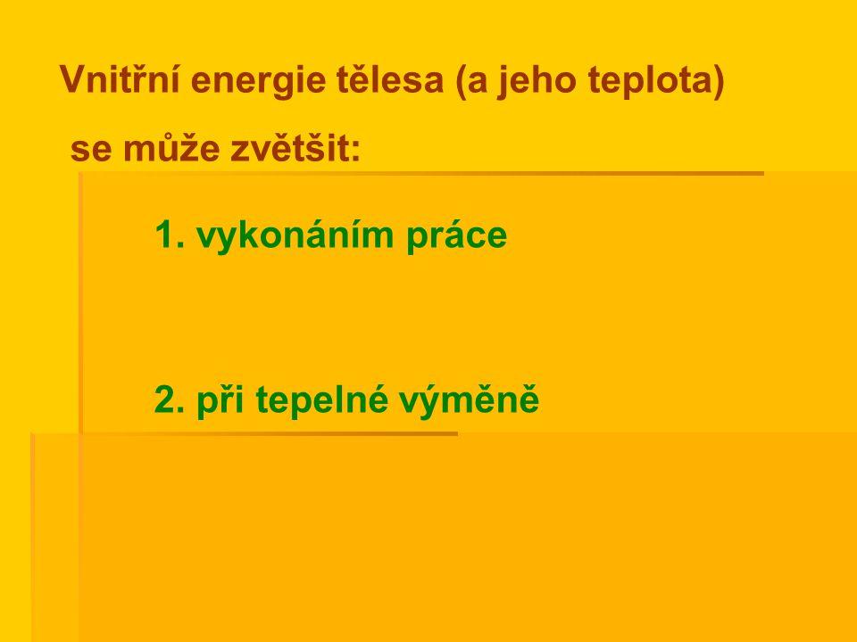 1. vykonáním práce 2. při tepelné výměně Vnitřní energie tělesa (a jeho teplota) se může zvětšit: