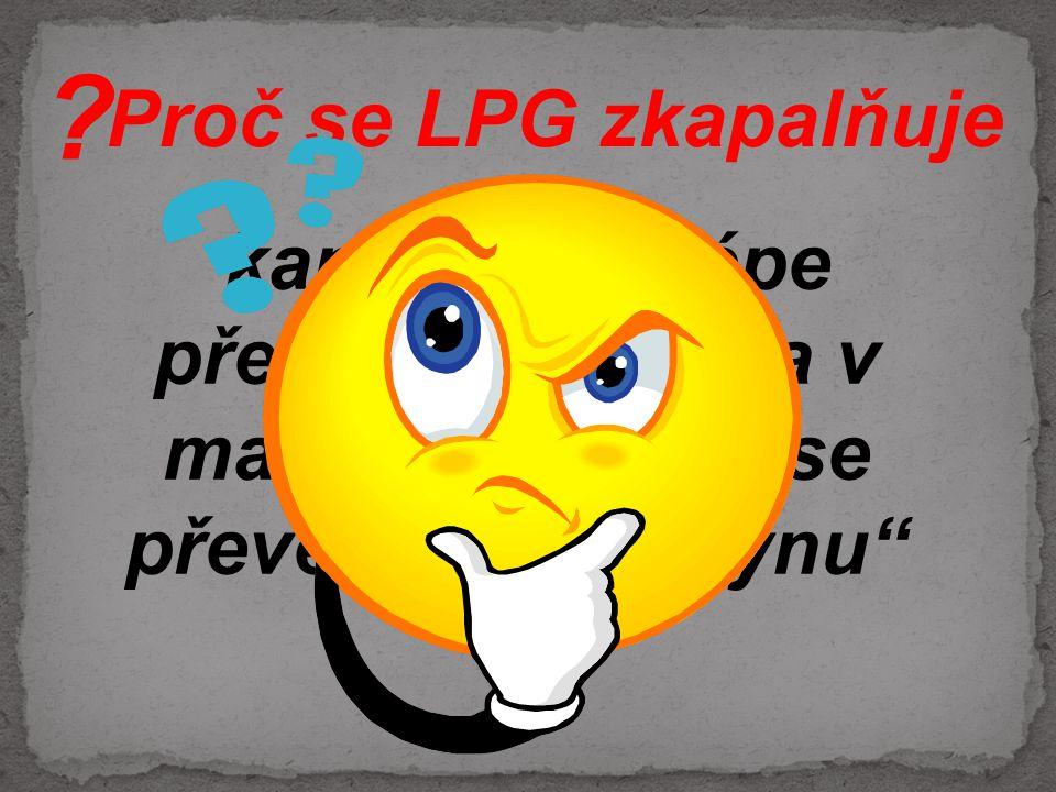 """Proč se LPG zkapalňuje kapalina se lépe převáží, tankuje a v malém prostoru se převeze více """"plynu"""" ?"""