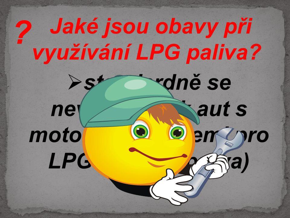 Jaké jsou obavy při využívání LPG paliva?  standardně se nevyrábí tolik aut s motory a nádržemi pro LPG (nutná úprava) ?