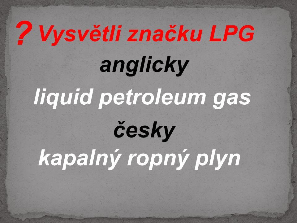 Vysvětli značku LPG česky liquid petroleum gas anglicky kapalný ropný plyn ?