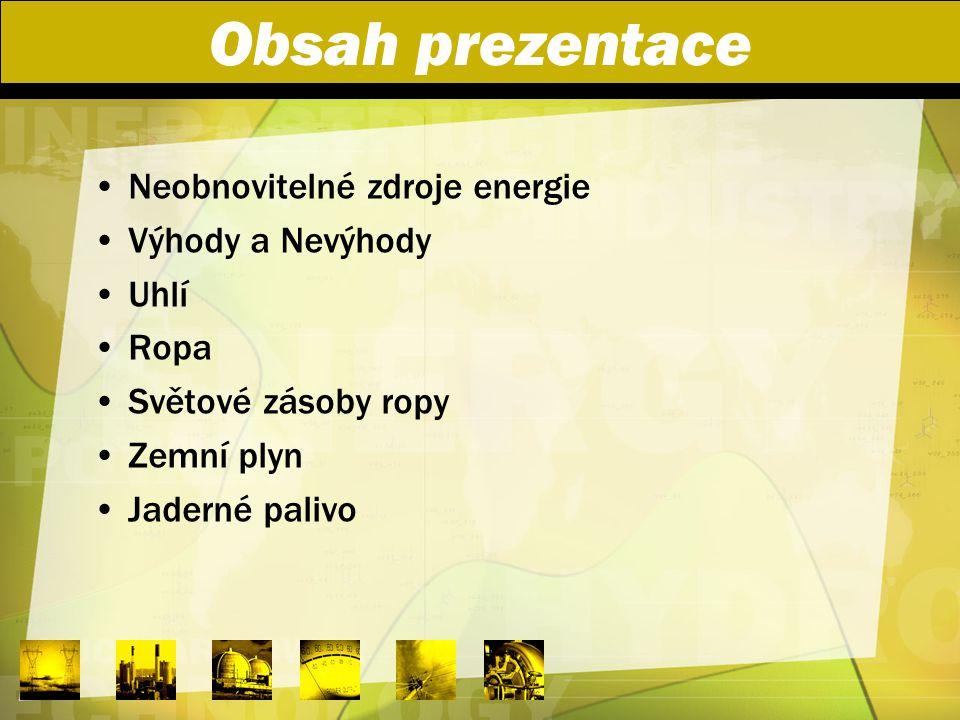 Obsah prezentace Neobnovitelné zdroje energie Výhody a Nevýhody Uhlí Ropa Světové zásoby ropy Zemní plyn Jaderné palivo
