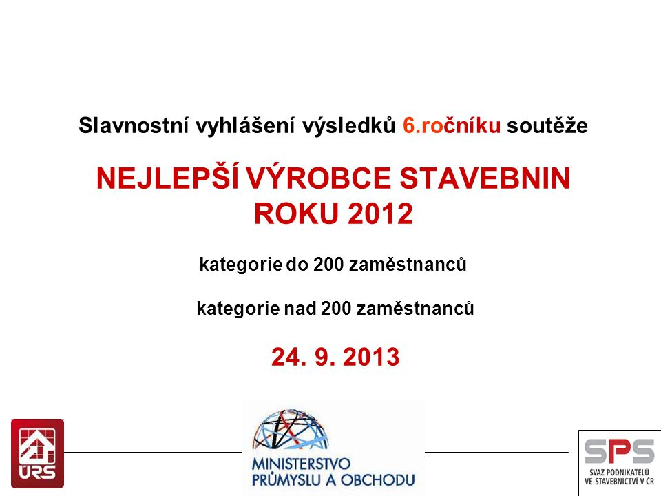 Slavnostní vyhlášení výsledků 6.ročníku soutěže NEJLEPŠÍ VÝROBCE STAVEBNIN ROKU 2012 kategorie do 200 zaměstnanců kategorie nad 200 zaměstnanců 24. 9.