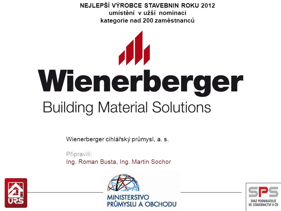 NEJLEPŠÍ VÝROBCE STAVEBNIN ROKU 2012 umístění v užší nominaci kategorie nad 200 zaměstnanců Wienerberger cihlářský průmysl, a. s. Připravili: Ing. Rom
