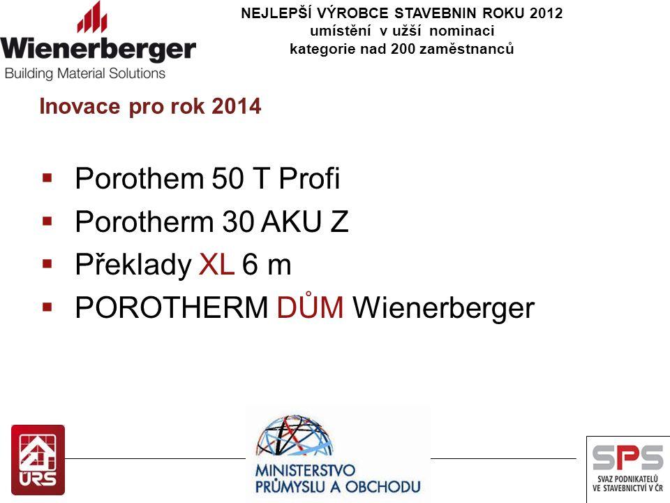 NEJLEPŠÍ VÝROBCE STAVEBNIN ROKU 2012 umístění v užší nominaci kategorie nad 200 zaměstnanců Inovace pro rok 2014  Porothem 50 T Profi  Porotherm 30 AKU Z  Překlady XL 6 m  POROTHERM DŮM Wienerberger