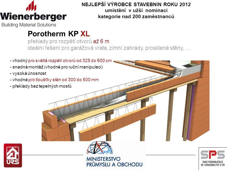NEJLEPŠÍ VÝROBCE STAVEBNIN ROKU 2012 umístění v užší nominaci kategorie nad 200 zaměstnanců Porotherm KP XL překlady pro rozpětí otvorů až 6 m ideální řešení pro garážová vrata, zimní zahrady, prosklené stěny, … - vhodný pro světlá rozpětí otvorů od 325 do 600 cm - snadná montáž (vhodné pro ruční manipulaci) - vysoká únosnost - vhodné pro tloušťky stěn od 300 do 500 mm - překlady bez tepelných mostů
