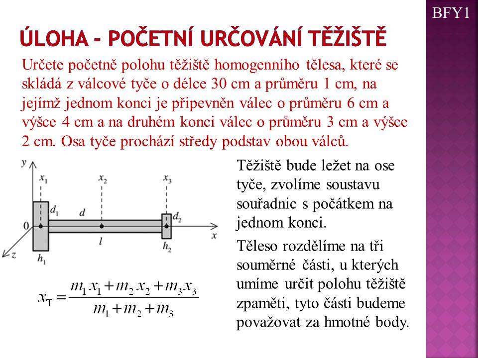 Určete početně polohu těžiště homogenního tělesa, které se skládá z válcové tyče o délce 30 cm a průměru 1 cm, na jejímž jednom konci je připevněn vál