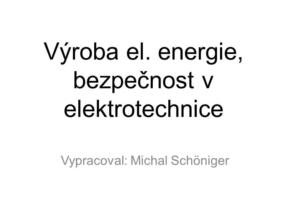 Vypracoval: Michal Schöniger Výroba el. energie, bezpečnost v elektrotechnice