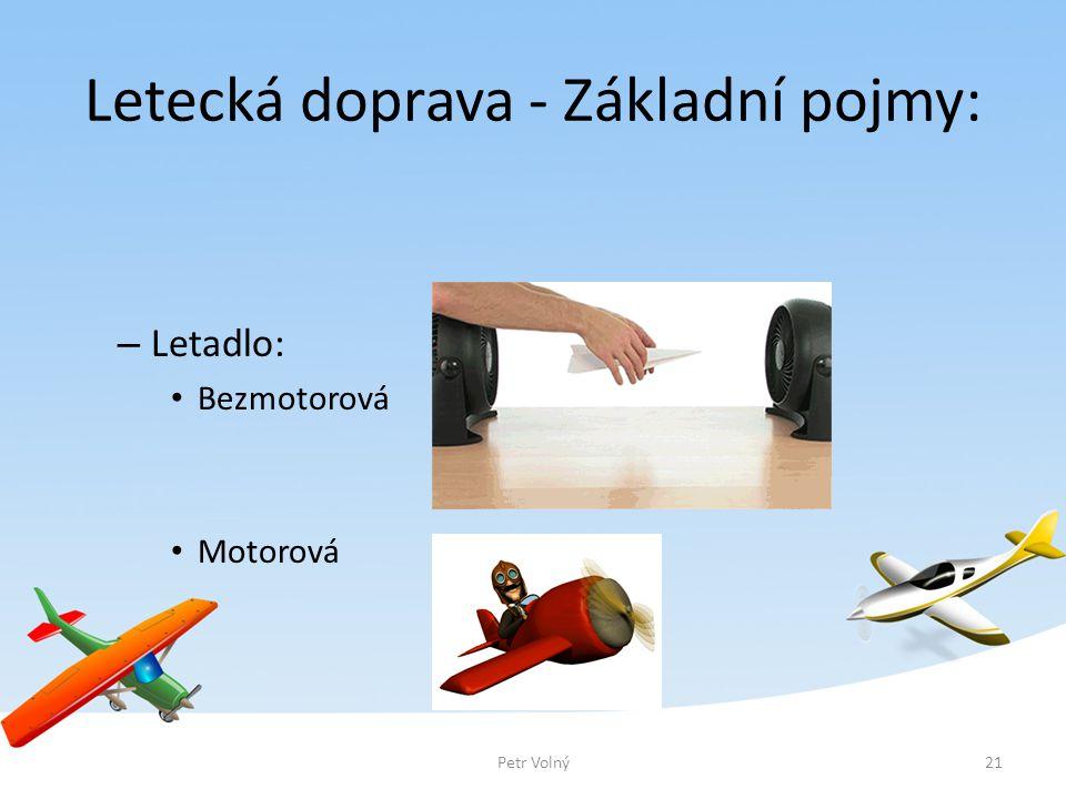 Letecká doprava - Základní pojmy: – Letadlo: Bezmotorová Motorová 21Petr Volný