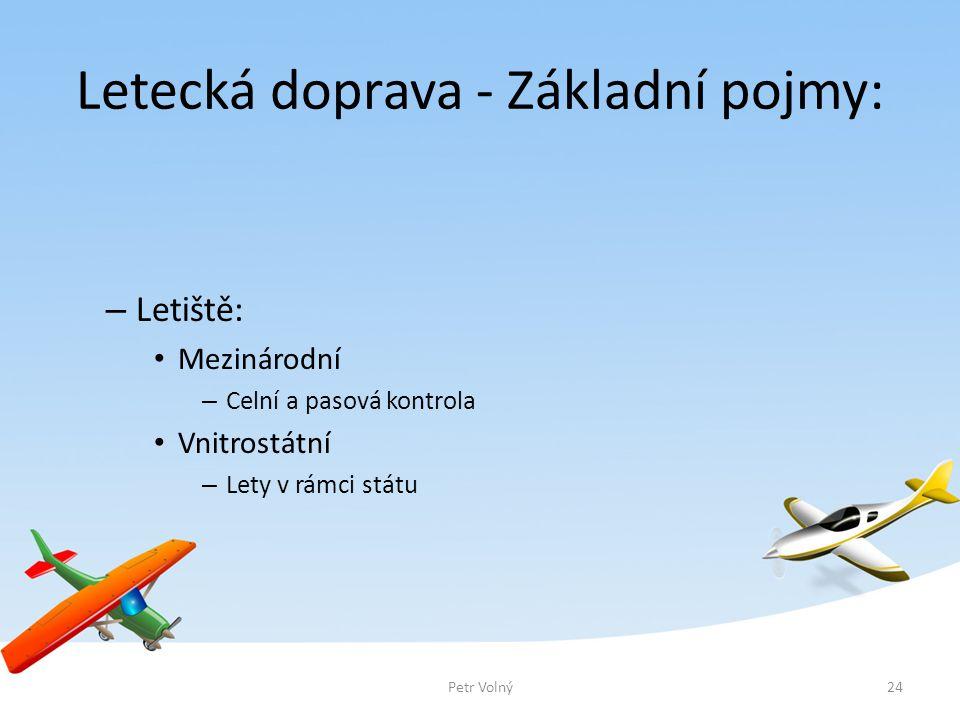 Letecká doprava - Základní pojmy: – Letiště: Mezinárodní – Celní a pasová kontrola Vnitrostátní – Lety v rámci státu Petr Volný24