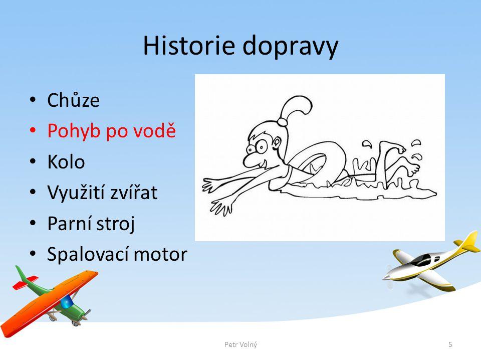 Historie dopravy Chůze Pohyb po vodě Kolo Využití zvířat Parní stroj Spalovací motor 5Petr Volný