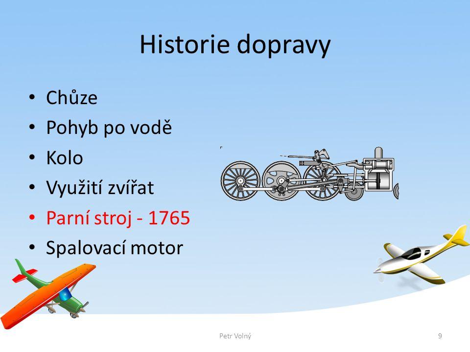 Historie dopravy Chůze Pohyb po vodě Kolo Využití zvířat Parní stroj - 1765 Spalovací motor 9Petr Volný