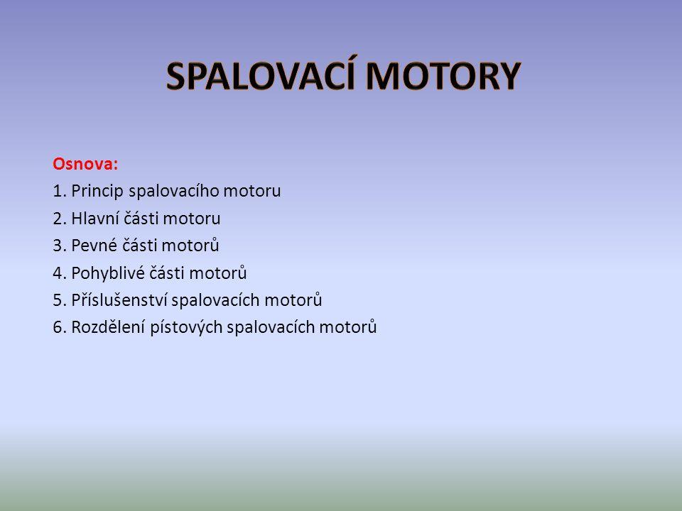Princip spalovacího motoru Spalovací motor je mechanický tepelný stroj, který vnitřním nebo vnějším spálením paliva pře měňuje jeho chemickou energii na energii tepelnou a na mechanickou energii působením na píst, lopatky turbíny, nebo s využitím reakční síly.