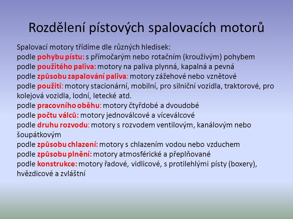 Rozdělení pístových spalovacích motorů Spalovací motory třídíme dle různých hledisek: podle pohybu pístu: s přímočarým nebo rotačním (krouživým) pohybem podle použitého paliva: motory na paliva plynná, kapalná a pevná podle způsobu zapalování paliva: motory zážehové nebo vznětové podle použití: motory stacionární, mobilní, pro silniční vozidla, traktorové, pro kolejová vozidla, lodní, letecké atd.