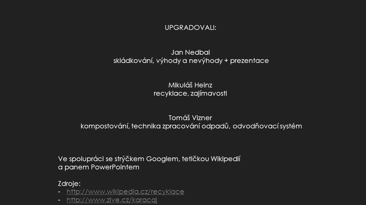 UPGRADOVALI: Jan Nedbal skládkování, výhody a nevýhody + prezentace Mikuláš Heinz recyklace, zajímavosti Tomáš Vizner kompostování, technika zpracování odpadů, odvodňovací systém Ve spolupráci se strýčkem Googlem, tetičkou Wikipedií a panem PowerPointem Zdroje: -http://www.wikipedia.cz/recyklacehttp://www.wikipedia.cz/recyklace -http://www.zive.cz/karacajhttp://www.zive.cz/karacaj