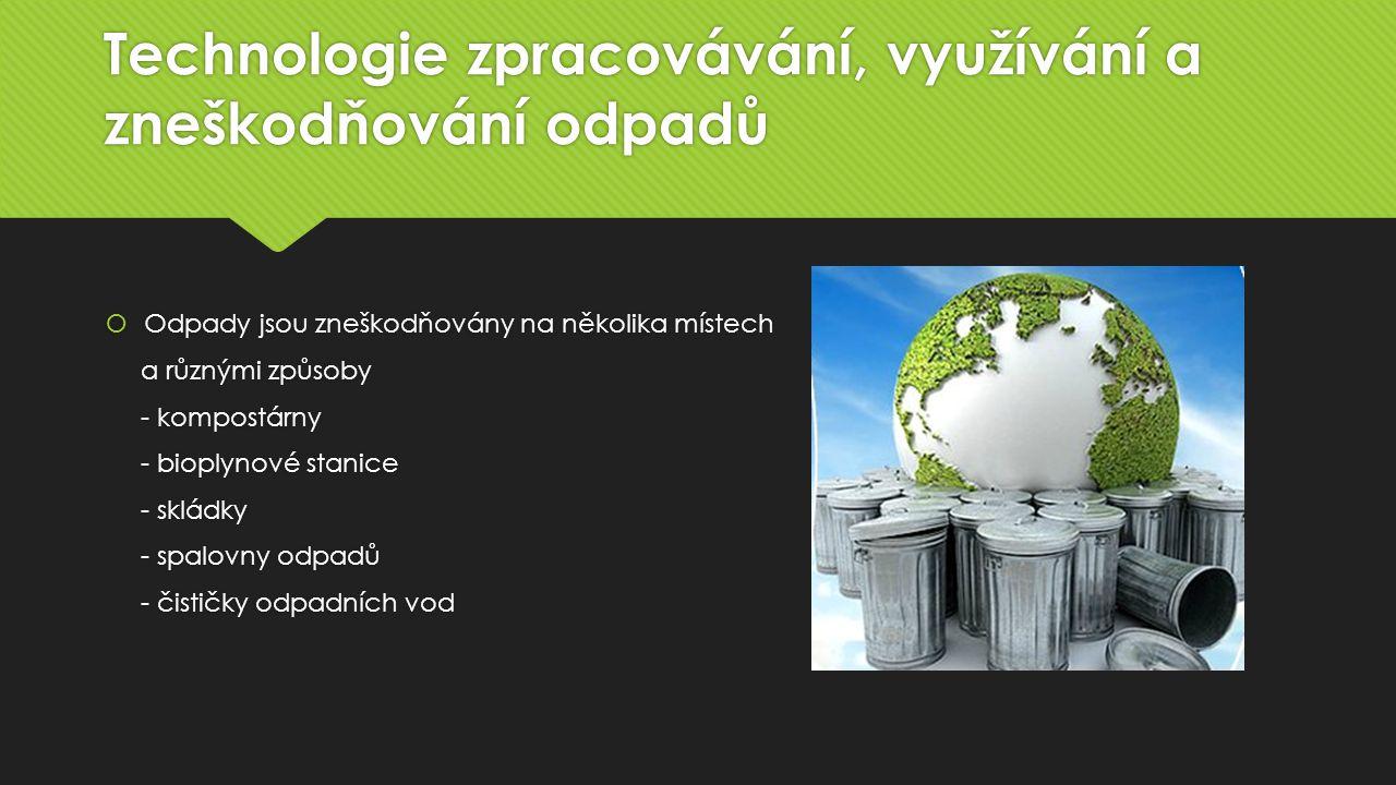 Technologie zpracovávání, využívání a zneškodňování odpadů  Odpady jsou zneškodňovány na několika místech a různými způsoby - kompostárny - bioplynové stanice - skládky - spalovny odpadů - čističky odpadních vod  Odpady jsou zneškodňovány na několika místech a různými způsoby - kompostárny - bioplynové stanice - skládky - spalovny odpadů - čističky odpadních vod