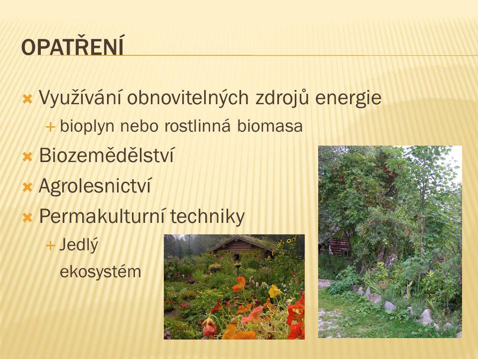 OPATŘENÍ  Využívání obnovitelných zdrojů energie  bioplyn nebo rostlinná biomasa  Biozemědělství  Agrolesnictví  Permakulturní techniky  Jedlý e