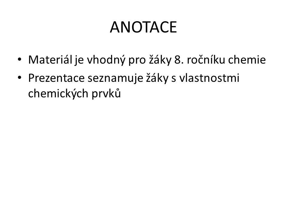 ANOTACE Materiál je vhodný pro žáky 8. ročníku chemie Prezentace seznamuje žáky s vlastnostmi chemických prvků