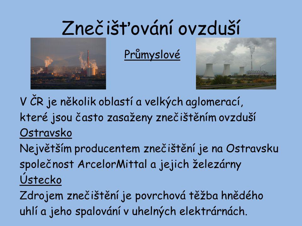 Znečišťování ovzduší Průmyslové V ČR je několik oblastí a velkých aglomerací, které jsou často zasaženy znečištěním ovzduší Ostravsko Největším producentem znečištění je na Ostravsku společnost ArcelorMittal a jejich železárny Ústecko Zdrojem znečištění je povrchová těžba hnědého uhlí a jeho spalování v uhelných elektrárnách.