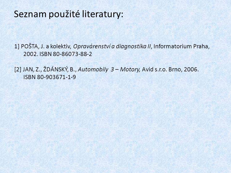 Seznam použité literatury: 1] POŠTA, J. a kolektiv, Opravárenství a diagnostika II, Informatorium Praha, 2002. ISBN 80-86073-88-2 [2] JAN, Z., ŽDÁNSKÝ
