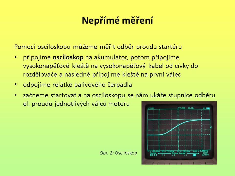 Nepřímé měření Pomocí osciloskopu můžeme měřit odběr proudu startéru připojíme osciloskop na akumulátor, potom připojíme vysokonapěťové kleště na vyso