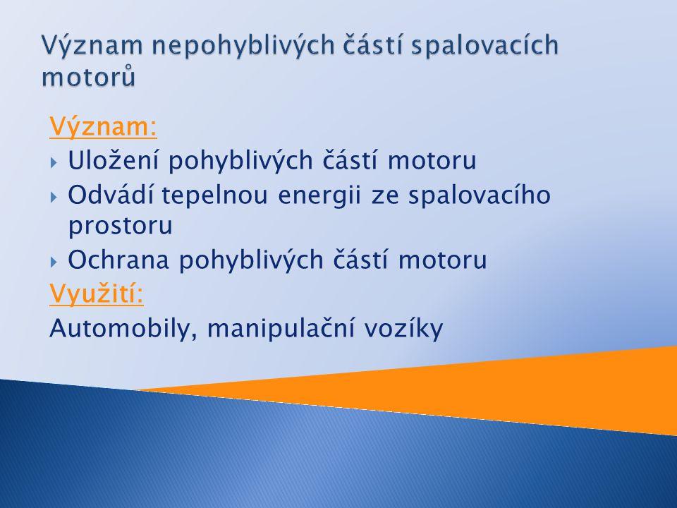 Význam:  Uložení pohyblivých částí motoru  Odvádí tepelnou energii ze spalovacího prostoru  Ochrana pohyblivých částí motoru Využití: Automobily, m