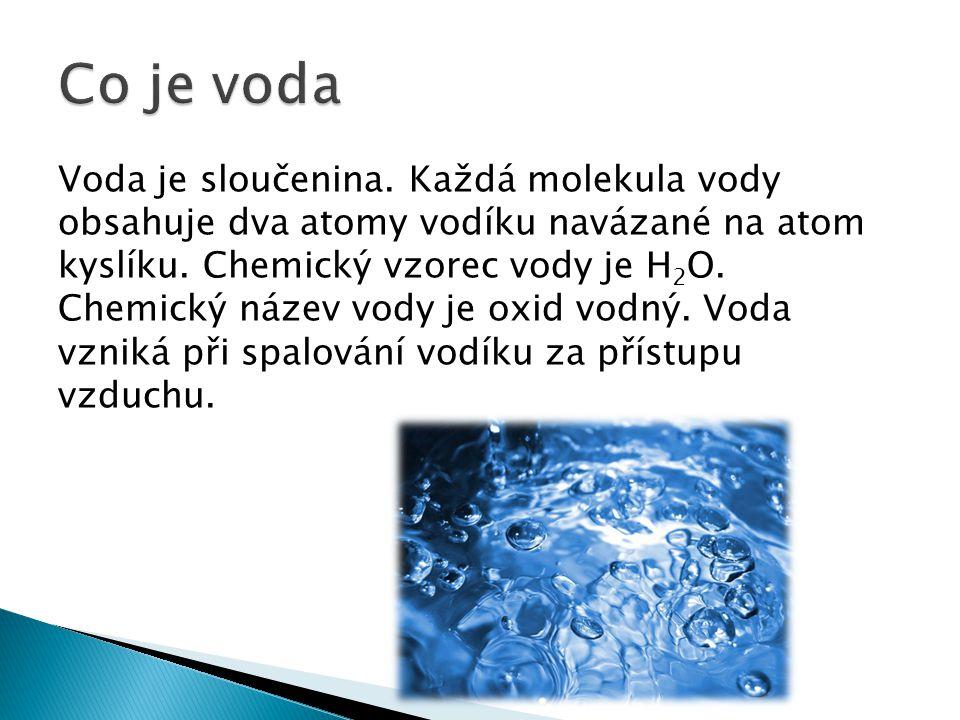 Voda je sloučenina. Každá molekula vody obsahuje dva atomy vodíku navázané na atom kyslíku. Chemický vzorec vody je H 2 O. Chemický název vody je oxid