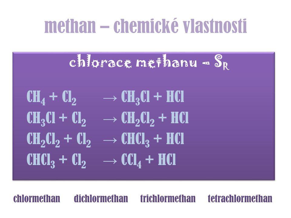 methan – chemické vlastnosti chlorace methanu – S R CH 4 + Cl 2 → CH 3 Cl + HCl CH 3 Cl + Cl 2 → CH 2 Cl 2 + HCl CH 2 Cl 2 + Cl 2 → CHCl 3 + HCl CHCl