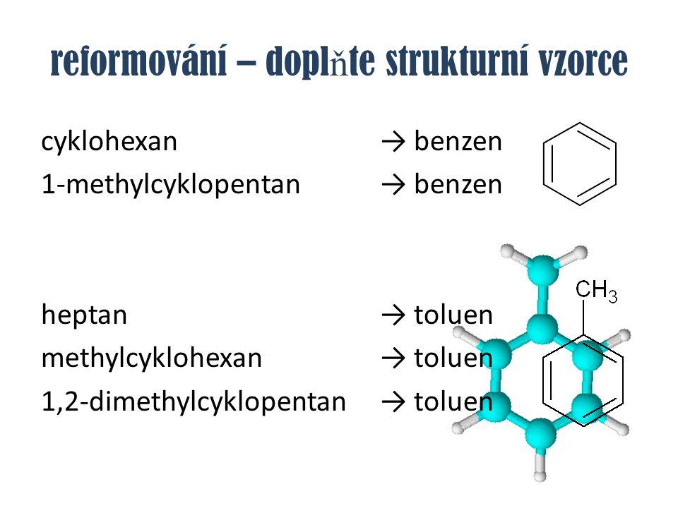reformování – dopl ň te strukturní vzorce cyklohexan→ benzen 1-methylcyklopentan→ benzen heptan → toluen methylcyklohexan→ toluen 1,2-dimethylcyklopen