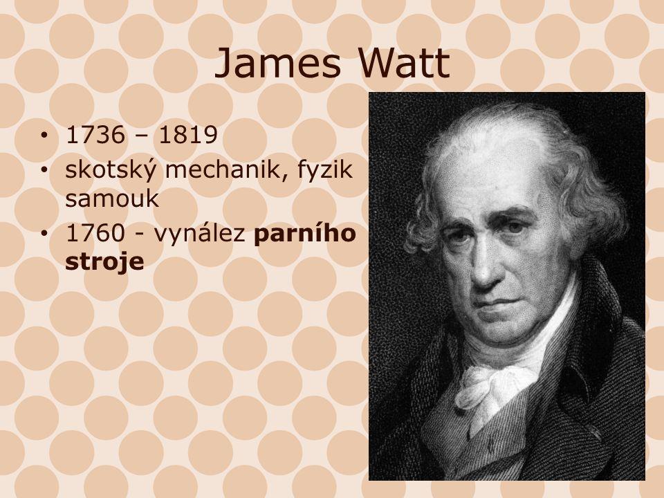 James Watt 1736 – 1819 skotský mechanik, fyzik samouk 1760 - vynález parního stroje
