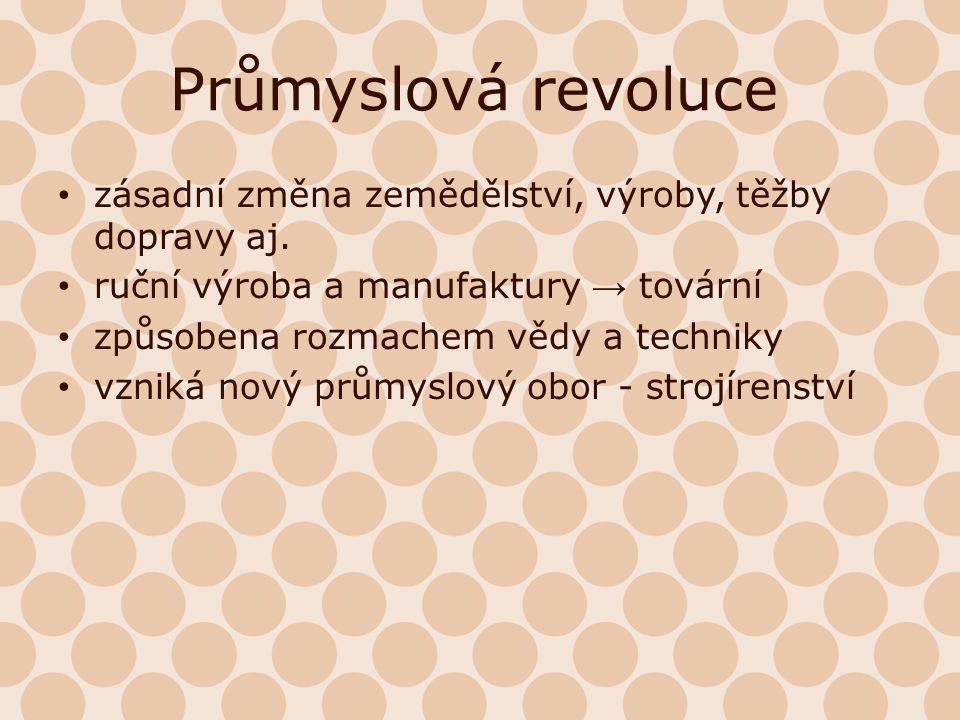 Průmyslová revoluce zásadní změna zemědělství, výroby, těžby dopravy aj. ruční výroba a manufaktury → tovární způsobena rozmachem vědy a techniky vzni