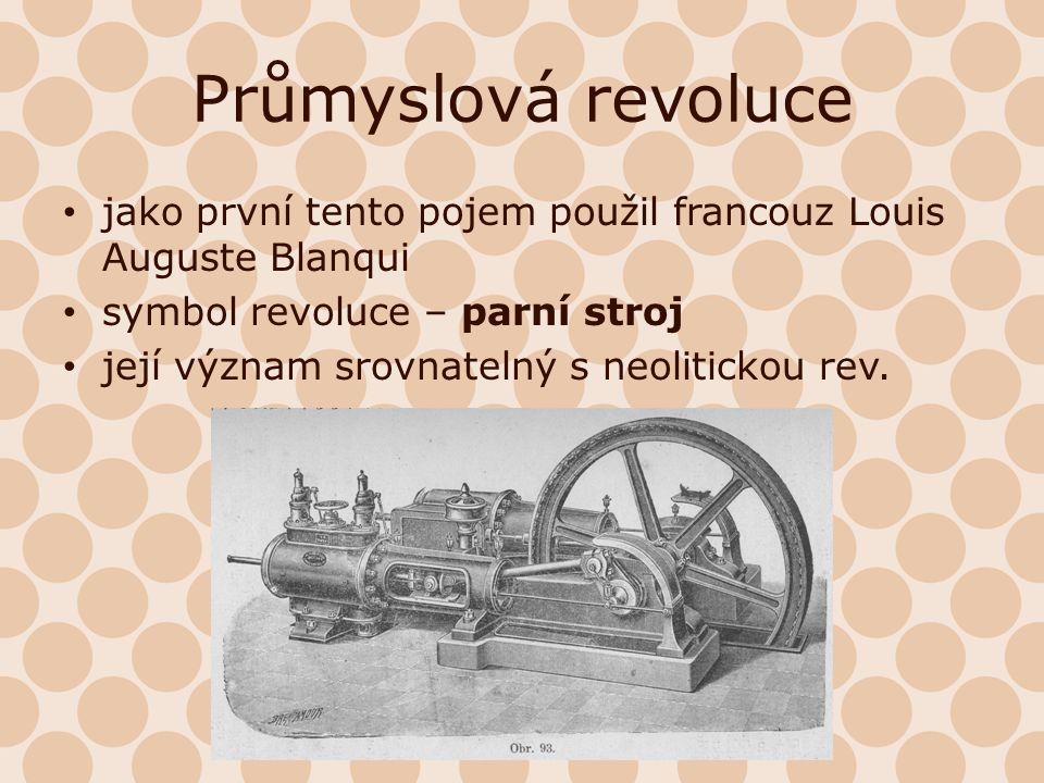 Průmyslová revoluce jako první tento pojem použil francouz Louis Auguste Blanqui symbol revoluce – parní stroj její význam srovnatelný s neolitickou r