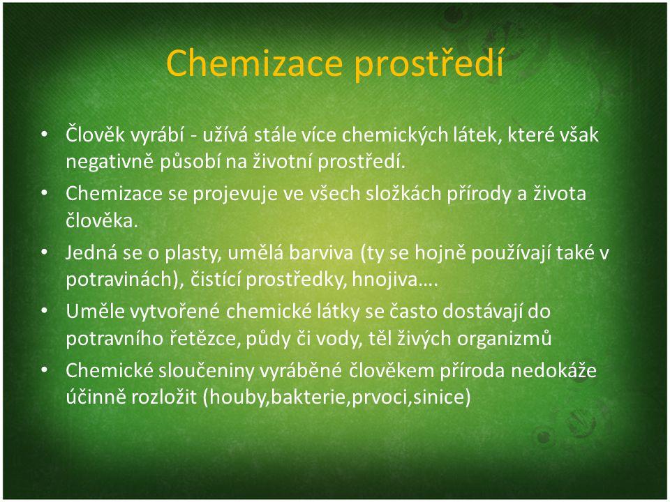 Chemizace prostředí Člověk vyrábí - užívá stále více chemických látek, které však negativně působí na životní prostředí. Chemizace se projevuje ve vše