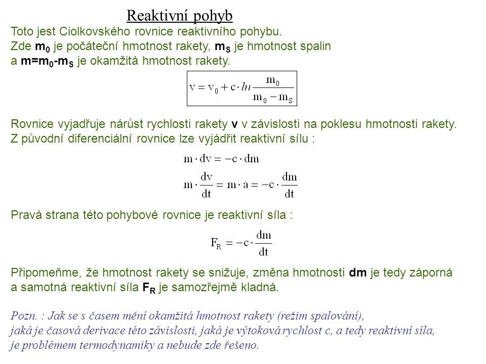 Dynamika I, 13. přednáška Reaktivní pohyb Toto jest Ciolkovského rovnice reaktivního pohybu. Zde m 0 je počáteční hmotnost rakety, m S je hmotnost spa