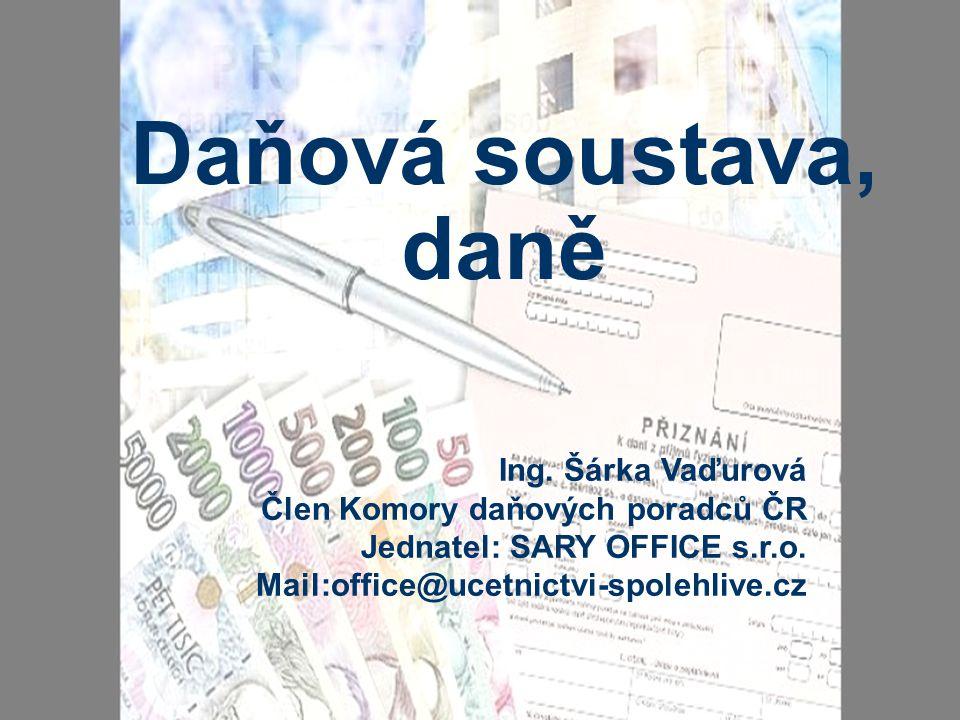 Daňová soustava, daně Ing. Šárka Vaďurová Člen Komory daňových poradců ČR Jednatel: SARY OFFICE s.r.o. Mail:office@ucetnictvi-spolehlive.cz