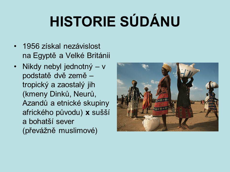 HISTORIE SÚDÁNU 1956 získal nezávislost na Egyptě a Velké Británii Nikdy nebyl jednotný – v podstatě dvě země – tropický a zaostalý jih (kmeny Dinků, Neurů, Azandů a etnické skupiny afrického původu) x sušší a bohatší sever (převážně muslimové)