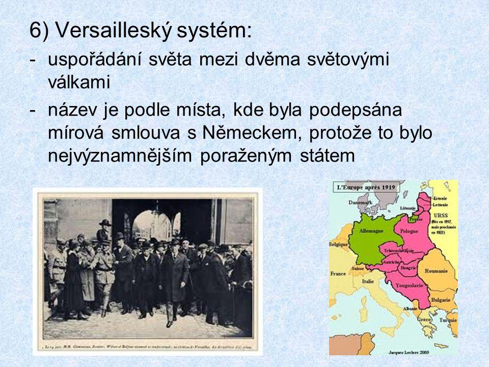 6) Versailleský systém: -uspořádání světa mezi dvěma světovými válkami -název je podle místa, kde byla podepsána mírová smlouva s Německem, protože to