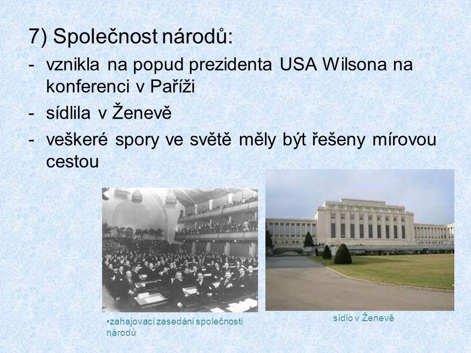 7) Společnost národů: -vznikla na popud prezidenta USA Wilsona na konferenci v Paříži -sídlila v Ženevě -veškeré spory ve světě měly být řešeny mírovo