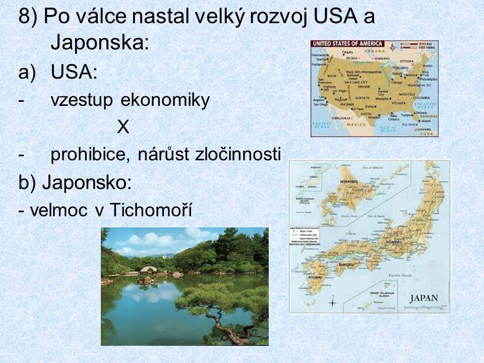 8) Po válce nastal velký rozvoj USA a Japonska: a)USA: -vzestup ekonomiky X -prohibice, nárůst zločinnosti b) Japonsko: - velmoc v Tichomoří