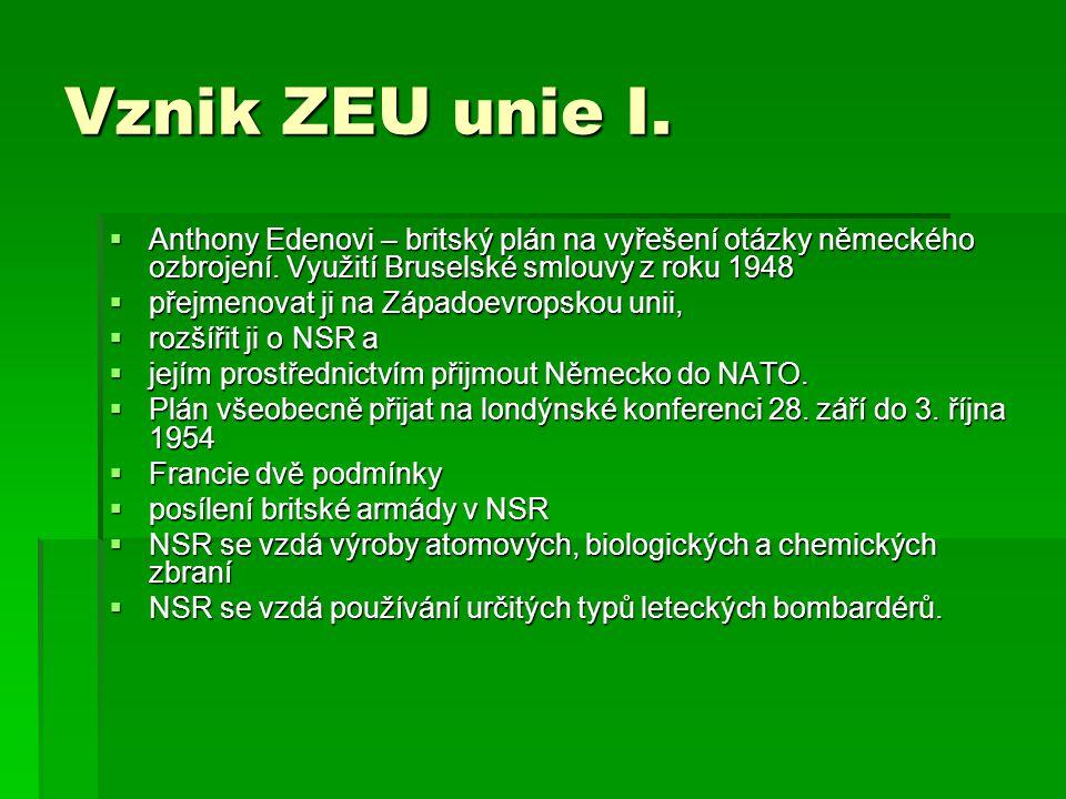 Vznik ZEU unie I.  Anthony Edenovi – britský plán na vyřešení otázky německého ozbrojení. Využití Bruselské smlouvy z roku 1948  přejmenovat ji na Z