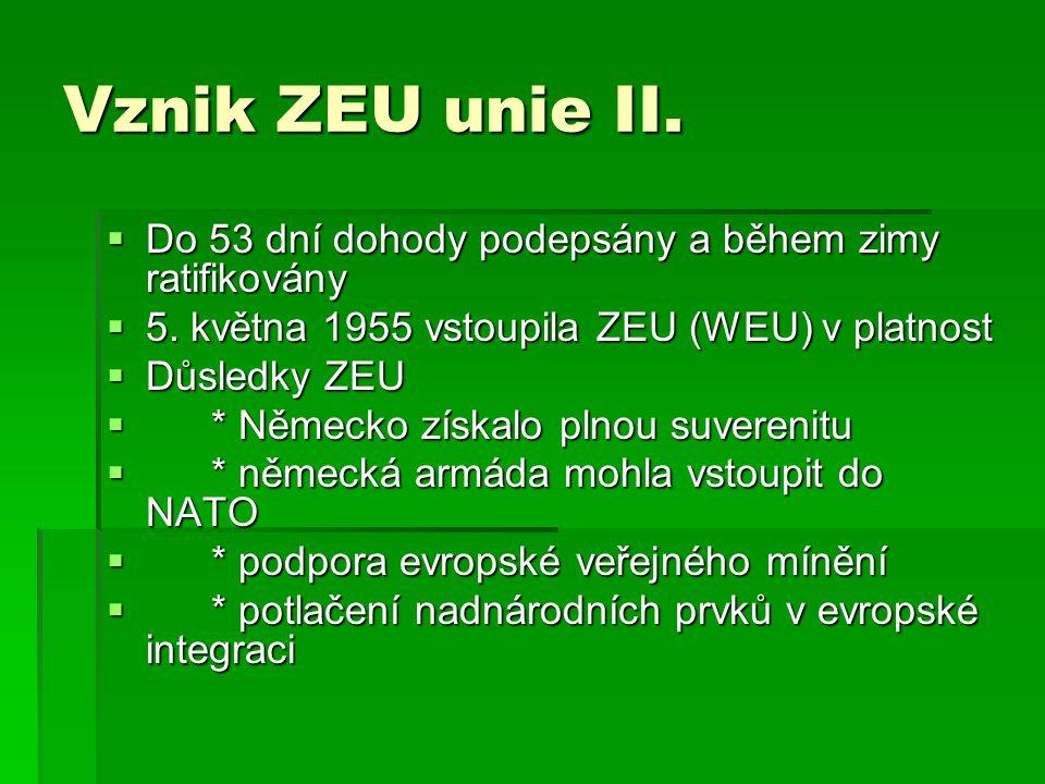 Vznik ZEU unie II.  Do 53 dní dohody podepsány a během zimy ratifikovány  5. května 1955 vstoupila ZEU (WEU) v platnost  Důsledky ZEU  * Německo z