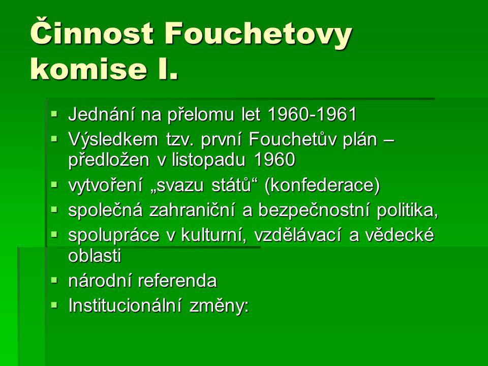 """Činnost Fouchetovy komise I.  Jednání na přelomu let 1960-1961  Výsledkem tzv. první Fouchetův plán – předložen v listopadu 1960  vytvoření """"svazu"""