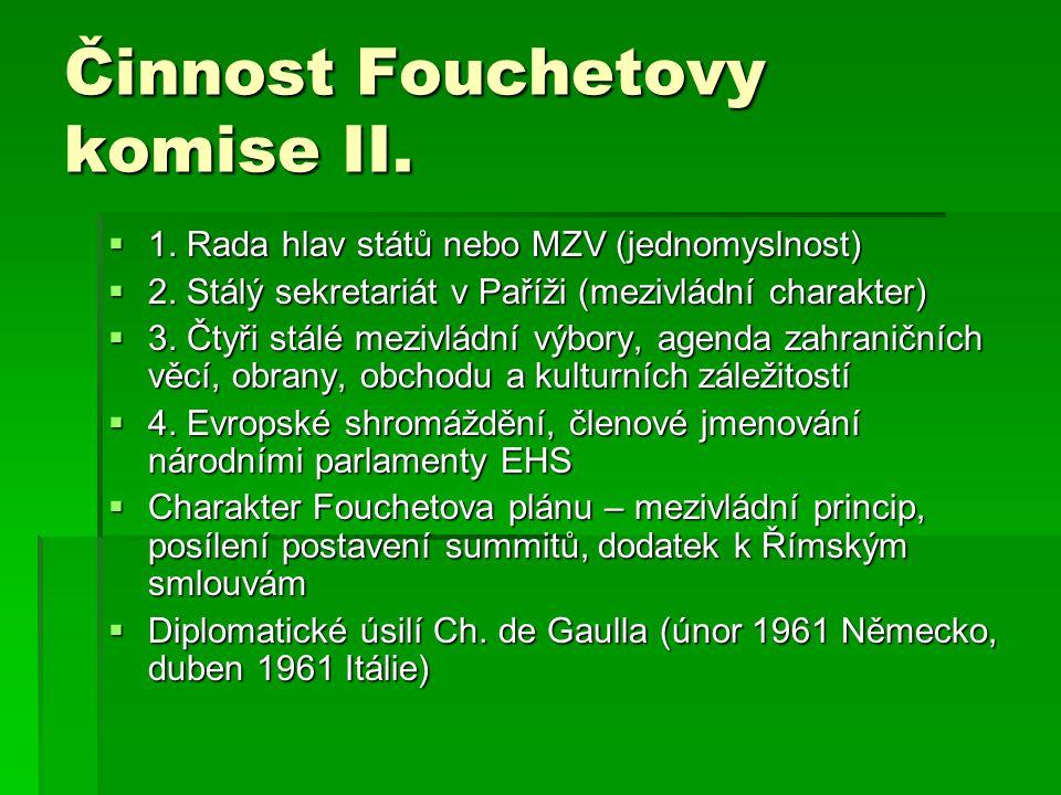 Činnost Fouchetovy komise II.  1. Rada hlav států nebo MZV (jednomyslnost)  2. Stálý sekretariát v Paříži (mezivládní charakter)  3. Čtyři stálé me