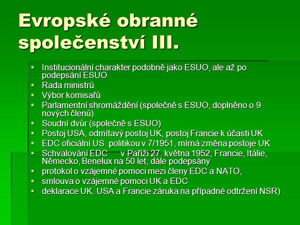 Evropské obranné společenství III.  Institucionální charakter podobně jako ESUO, ale až po podepsání ESUO  Rada ministrů  Výbor komisařů  Parlamen