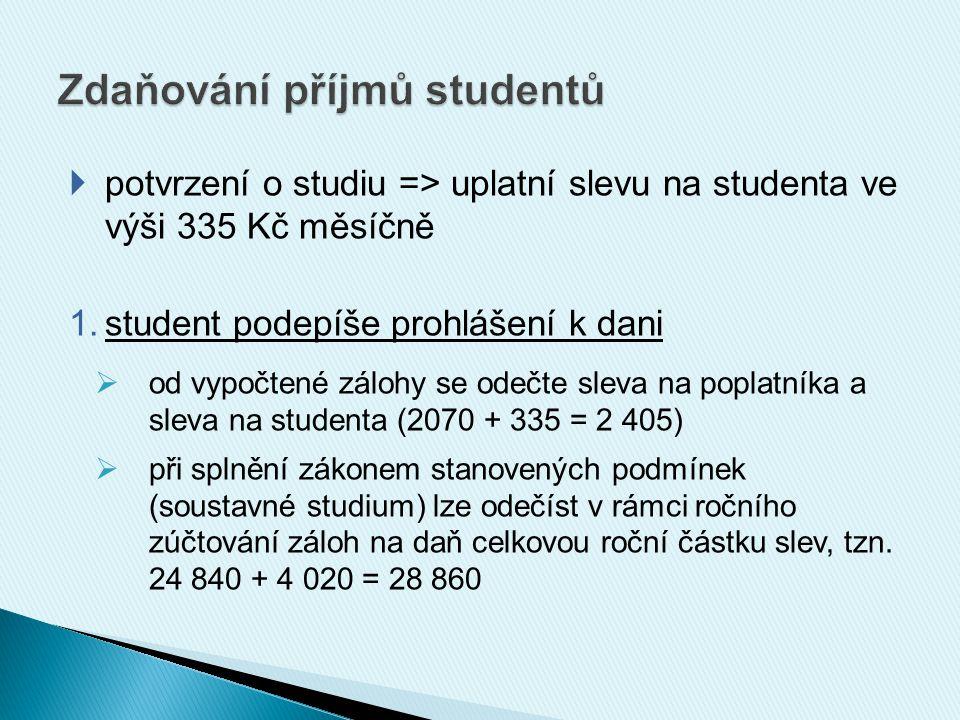  potvrzení o studiu => uplatní slevu na studenta ve výši 335 Kč měsíčně 1.student podepíše prohlášení k dani  od vypočtené zálohy se odečte sleva na poplatníka a sleva na studenta (2070 + 335 = 2 405)  při splnění zákonem stanovených podmínek (soustavné studium) lze odečíst v rámci ročního zúčtování záloh na daň celkovou roční částku slev, tzn.